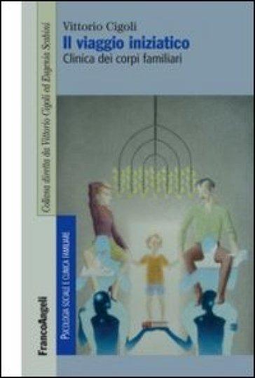 Il viaggio iniziatico. Clinica dei corpi familiari - Vittorio Cigoli |
