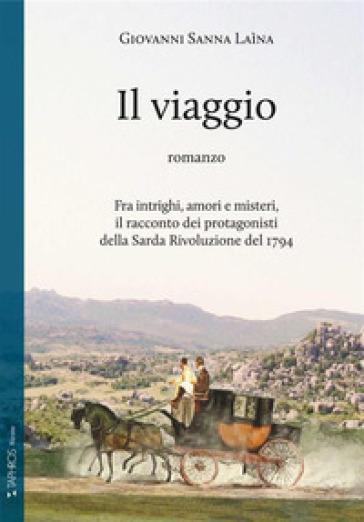Il viaggio. Fra intrighi, amori e misteri, il racconto dei protagonisti della Sarda Rivoluzione del 1794 - Giovanni Sanna Laìna |