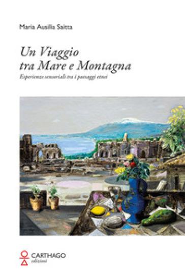 Un viaggio tra mare e montagna. Esperienze sensoriali tra i paesaggi etnei - Maria Ausilia Saitta pdf epub