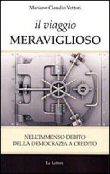 Il viaggio meraviglioso. Nell'immenso debito della democrazia a credito - Mariano C. Vettori |