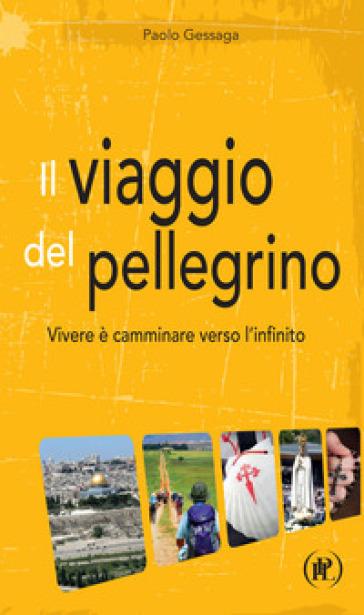 Il viaggio del pellegrino. Vivere è camminare verso l'umanità nuova - Paolo Gessaga | Kritjur.org