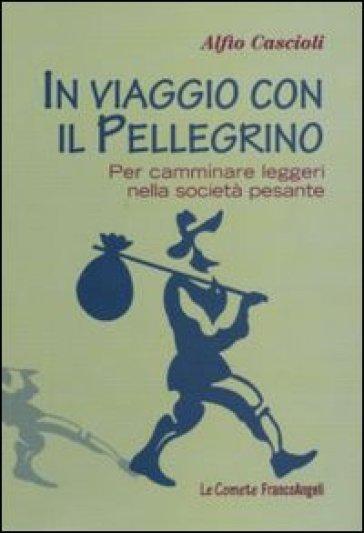 In viaggio con il pellegrino. Per camminare leggeri nella società pesante - Alfio Cascioli | Thecosgala.com