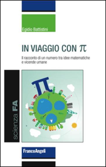 In viaggio con pi greco. Il racconto di un numero tra idee matematiche e vicende umane - Egidio Battistini |