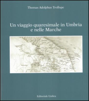 Un viaggio quaresimale in Umbria e nelle Marche - Thomas A. Trollope  
