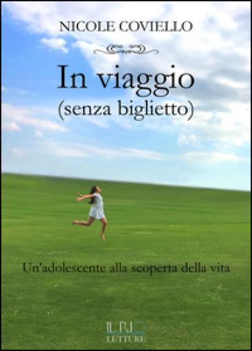 In viaggio (senza biglietto). Un'adolescente alla scoperta della vita - Nicole Coviello | Jonathanterrington.com