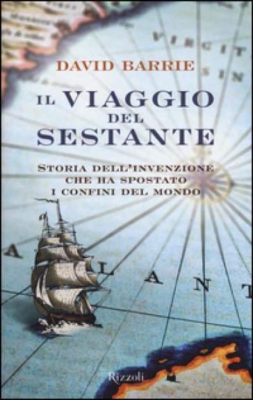 Il viaggio del sestante. Storia dell'invenzione che ha spostato i confini del mondo - David Barrie |