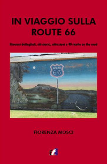 In viaggio sulla Route 66. Itinerari dettagliati, siti storici, attrazioni e 40 ricette on the road - Fiorenza Mosci | Jonathanterrington.com