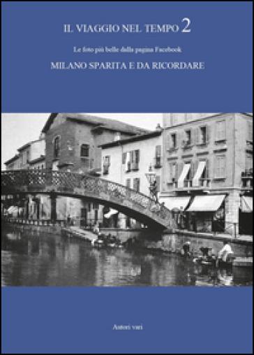 Il viaggio nel tempo. Le foto più belle dalla pagina Facebook «Milano sparita e da ricordare». Ediz. illustrata. 2.