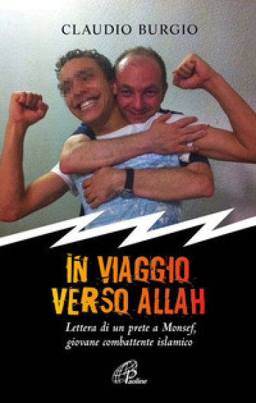 In viaggio verso Allah. Lettere di un prete a Monsef, giovane combattente islamico - Claudio Burgio | Rochesterscifianimecon.com