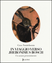 In viaggio verso Jheronimus Bosch. Ediz. illustrata