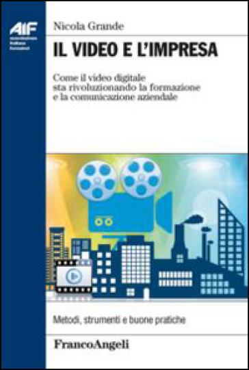 Il video e l'impresa. Come il video digitale sta rivoluzionando la formazione e la comunicazione aziendale - Nicola Grande |