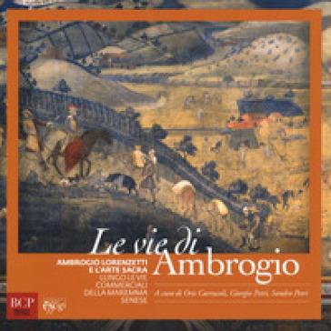 Le vie di Ambrogio. Ambrogio Lorenzetti e l'arte sacra lungo le vie commerciali della maremma senese. Ediz. illustrata - O. Carrucoli  