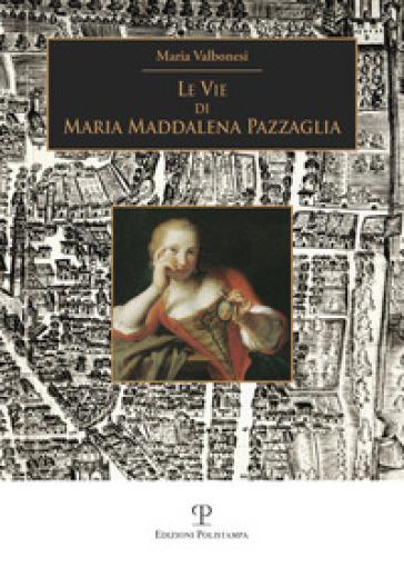 Le vie di Maria Maddalena Pazzaglia - Maria Valbonesi | Rochesterscifianimecon.com