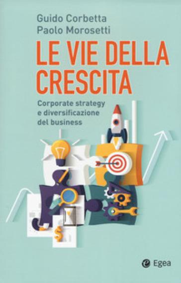 Le vie della crescita. Corporate strategy e diversificazione del business. Con Contenuto digitale (fornito elettronicamente) - Guido Corbetta | Ericsfund.org