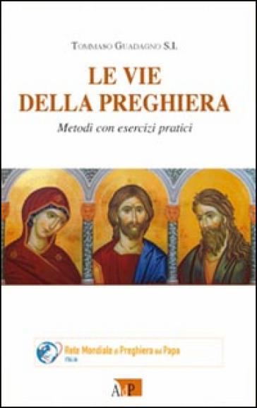 Le vie della preghiera. Metodi con esercizi pratici - Tommaso Guadagno |