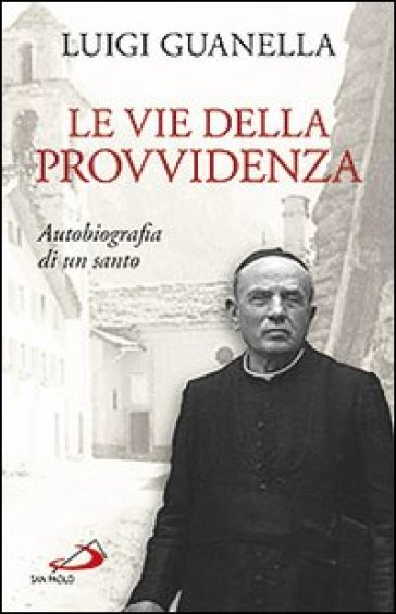 Le vie della provvidenza. Autobiografia di un santo - Luigi Guanella  