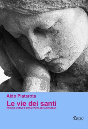 Le vie dei santi. Edicole votive e pietà popolare a Rossano - Aldo Platarota |