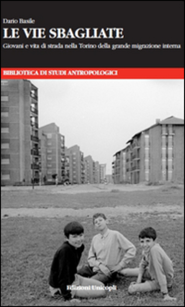 Le vie sbagliate. Giovani e vita di strada nella Torino della grande migrazione interna - Dario Basile | Thecosgala.com