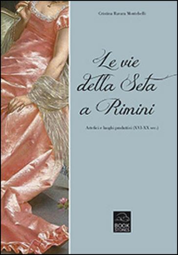 Le vie della seta a Rimini. Artefici e luoghi produttivi (XVI-XX sec.) - Cristina Ravara Montebelli |