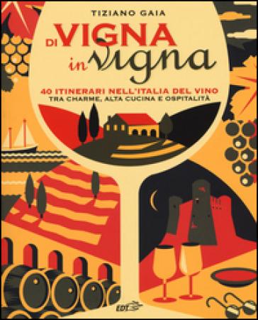 Di vigna in vigna. 40 itinerari nell'Italia del vino tra charnme, alta cucina e ospitalità - Tiziano Gaia | Thecosgala.com