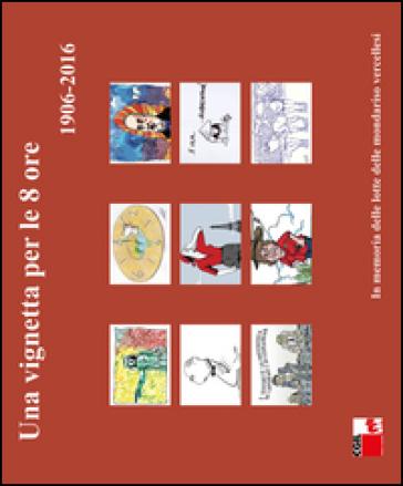 Una vignetta per le 8 ore (1906-2016). In memoria delle lotte delle mondariso vercellesi. Ediz. illustrata