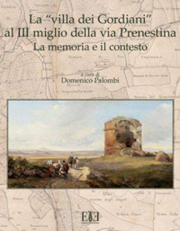 La «villa dei Gordiani» al III miglio della via Prenestina. La memoria e il contesto - D. Palombi |