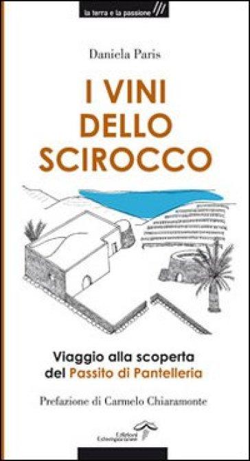 I vini dello Scirocco. Viaggio alla scoperta del Passito di Pantelleria - Daniela Paris  