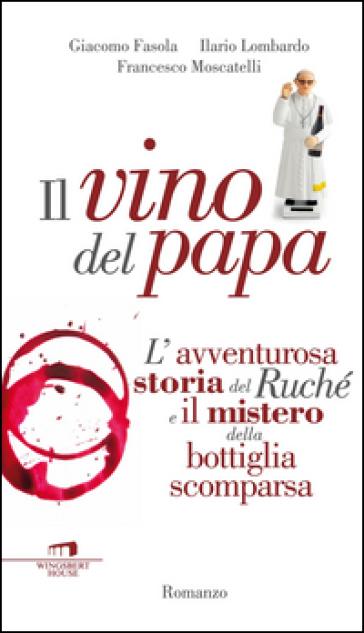 Il vino del Papa. L'avventurosa storia del Ruché e il mistero della bottiglia scomparsa - Giacomo Fasola  
