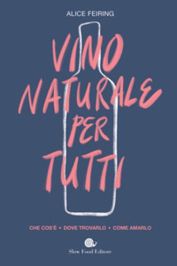 Il vino naturale per tutti. Che cos'è. Dove trovarlo. Come amarlo - Alice Fiering |