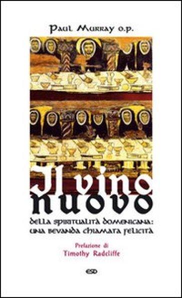 Il vino nuovo. Della spiritualità domenicana: una bevanda chiamata felicità - Paul Murray |