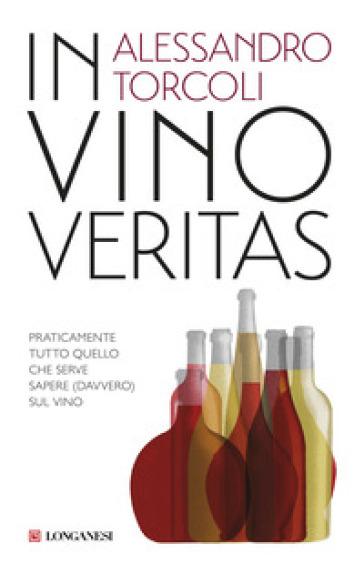 In vino veritas. Praticamente tutto quello che serve sapere (davvero) sul vino - Alessandro Torcoli |