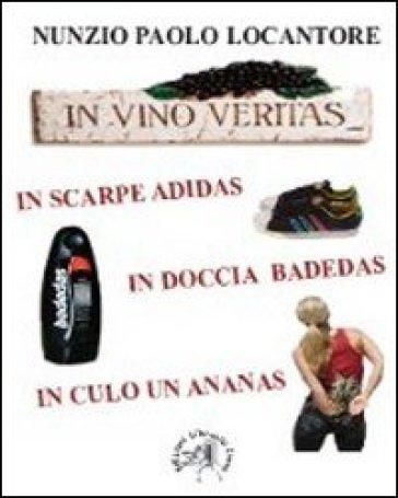 In vino veritas, in scarpe Adidas, in doccia Badedas, in culo un ananas - Nunzio P. Locantore pdf epub