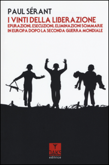 I vinti della liberazione. Epurazioni, esecuzioni, eliminazioni sommarie in Europa dopo la Seconda guerra mondiale - Paul Sérant |