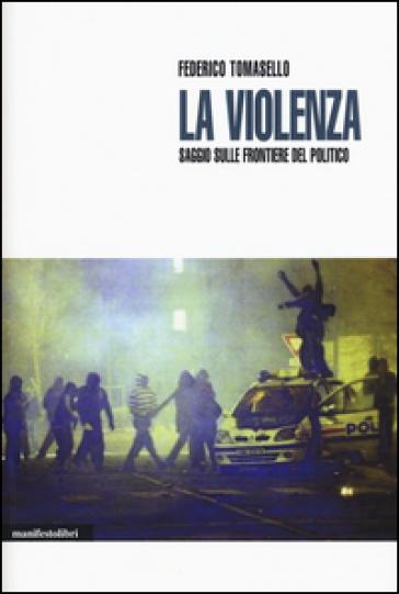 La violenza. Saggio sulle frontiere del politico - Federico Tomasello  