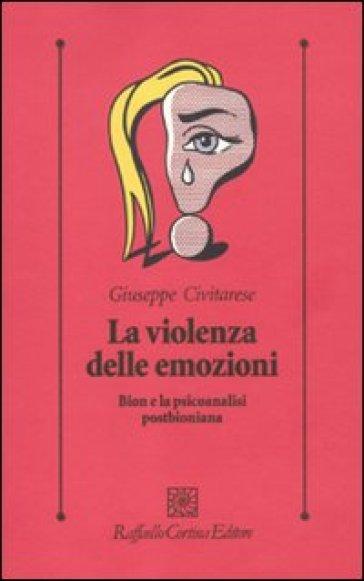 La violenza delle emozioni. Bion e la psicoanalisi postbioniana - Giuseppe Civitarese | Rochesterscifianimecon.com