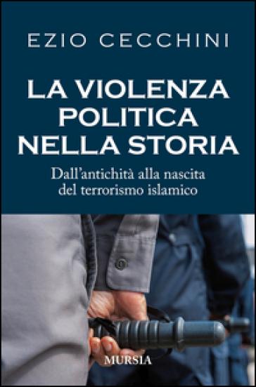 La violenza politica nella storia. Dall'antichità alla nascita del terrorismo islamico - Ezio Cecchini | Ericsfund.org
