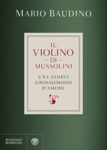 Il violino di Mussolini. Una storia grossomodo d'amore - Mario Baudino  