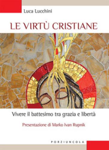 Le virtù cristiane. Vivere il battesimo tra grazia e libertà - Luca Lucchini |