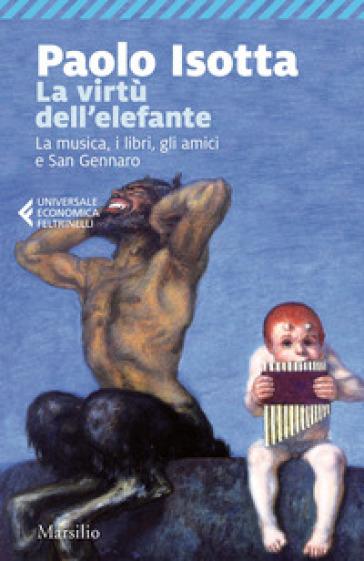 La virtù dell'elefante. La musica, i libri, gli amici e San Gennaro - Paolo Isotta | Ericsfund.org