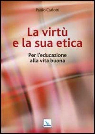 La virtù e la sua etica. Per l'educazione alla vita buona - Paolo Carlotti |