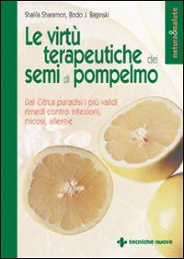 Le virtù terapeutiche dei semi di pompelmo. Dal citrus paradisi i più validi rimedi contro infezioni, micosi, allergie - Shalila Sharamon |