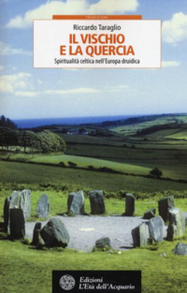 Il vischio e la quercia. Spiritualità celtica nell'Europa druidica - Riccardo Taraglio | Rochesterscifianimecon.com