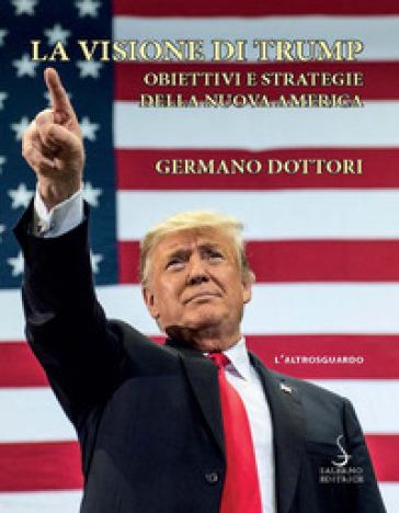La visione di Trump. Obiettivi e strategie della nuova America - Germano Dottori |