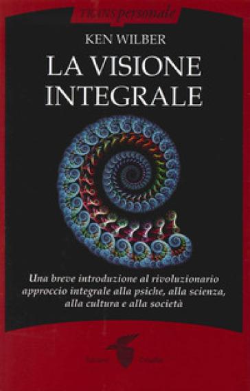 La visione integrale. Una breve introduzione al rivoluzionario approccio integrale alla psiche, alla scienza, alla cultura e alla società - Ken Wilber | Ericsfund.org
