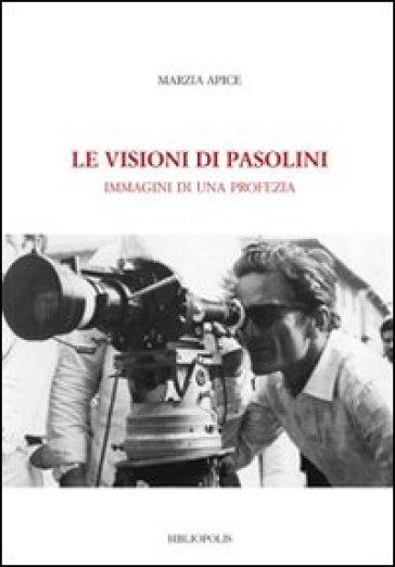 Le visioni di Pasolini. Immagini di una profezia - Marzia Apice pdf epub