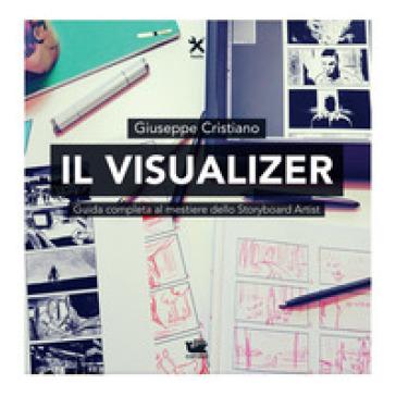 Il visualizer. Guida completa al mestiere dello Storyboard Artist - Giuseppe Cristiano |