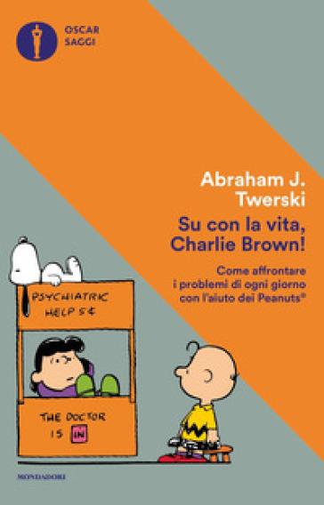 Su con la vita, Charlie Brown! Come affrontare i problemi di ogni giorno con l'aiuto dei Peanuts - Abraham J. Twerski | Rochesterscifianimecon.com