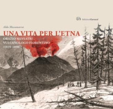 Una vita per l'Etna. Orazio Silvestri vulcanologo fiorentino (1835-1890) - Aldo Musumarra |