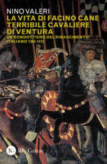 La vita di Facino Cane terribile cavaliere di ventura. Un condottiero del Rinascimento italiano 1360-1412 - Nino Valeri | Kritjur.org