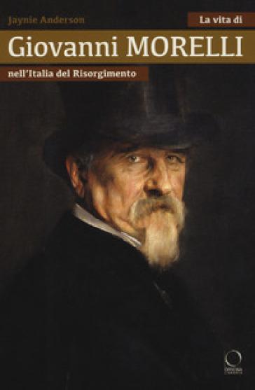 La vita di Giovanni Morelli nell'Italia del Risorgimento - Jaynie Anderson | Jonathanterrington.com